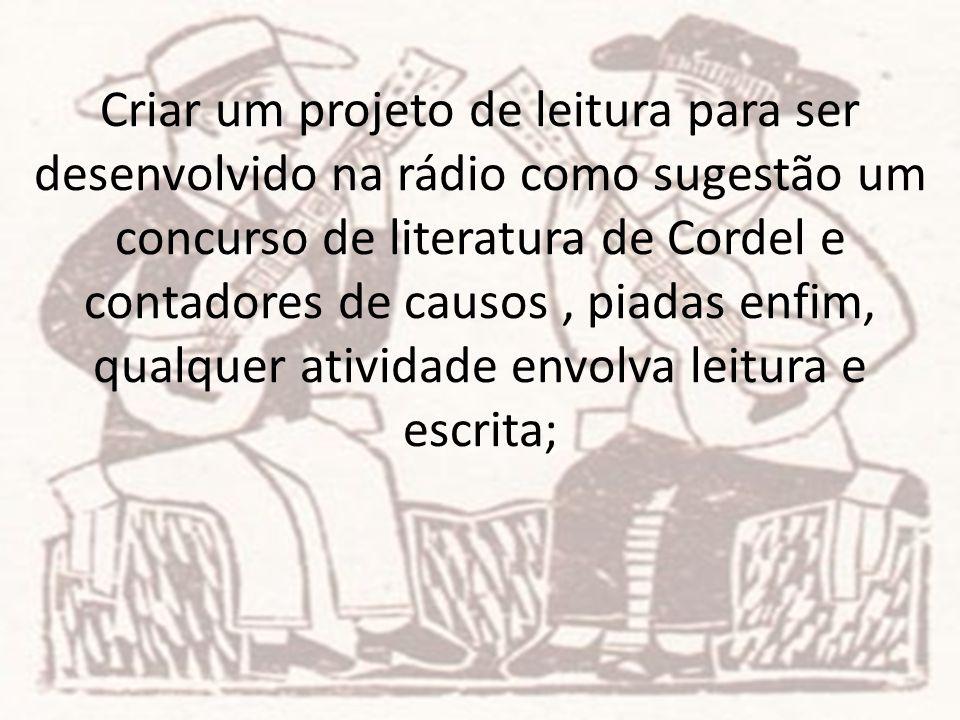 Criar um projeto de leitura para ser desenvolvido na rádio como sugestão um concurso de literatura de Cordel e contadores de causos, piadas enfim, qua