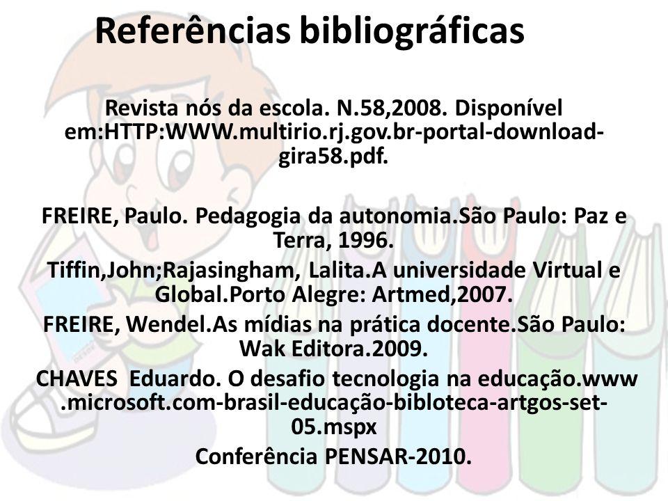 Referências bibliográficas Revista nós da escola. N.58,2008. Disponível em:HTTP:WWW.multirio.rj.gov.br-portal-download- gira58.pdf. FREIRE, Paulo. Ped