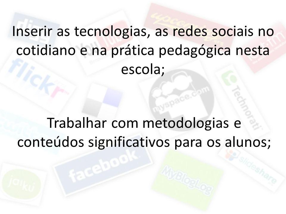 Inserir as tecnologias, as redes sociais no cotidiano e na prática pedagógica nesta escola; Trabalhar com metodologias e conteúdos significativos para