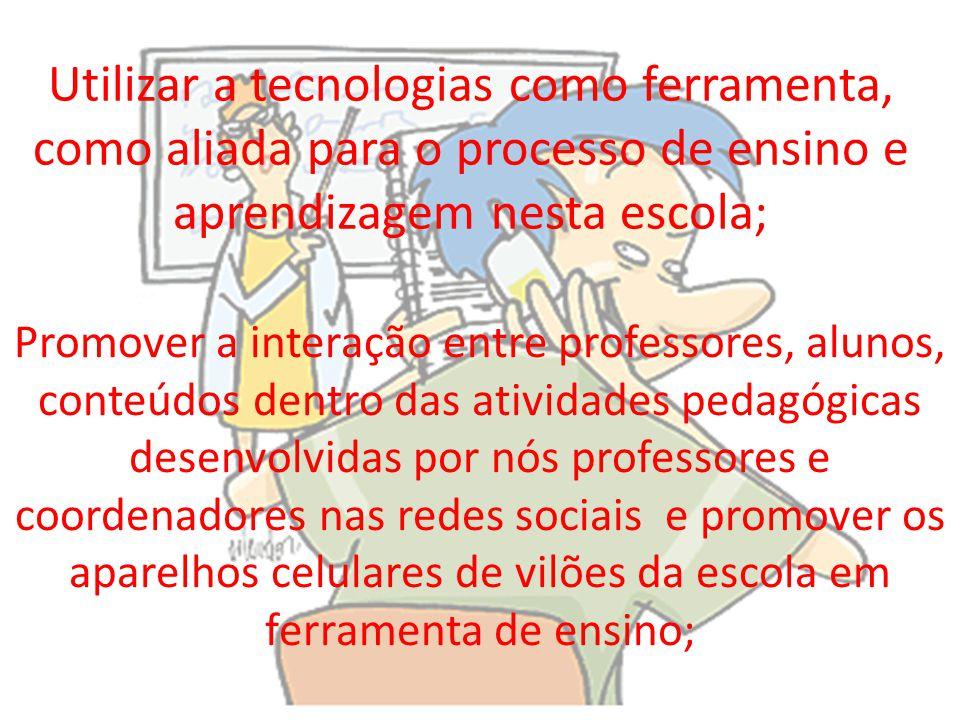 Utilizar a tecnologias como ferramenta, como aliada para o processo de ensino e aprendizagem nesta escola; Promover a interação entre professores, alu