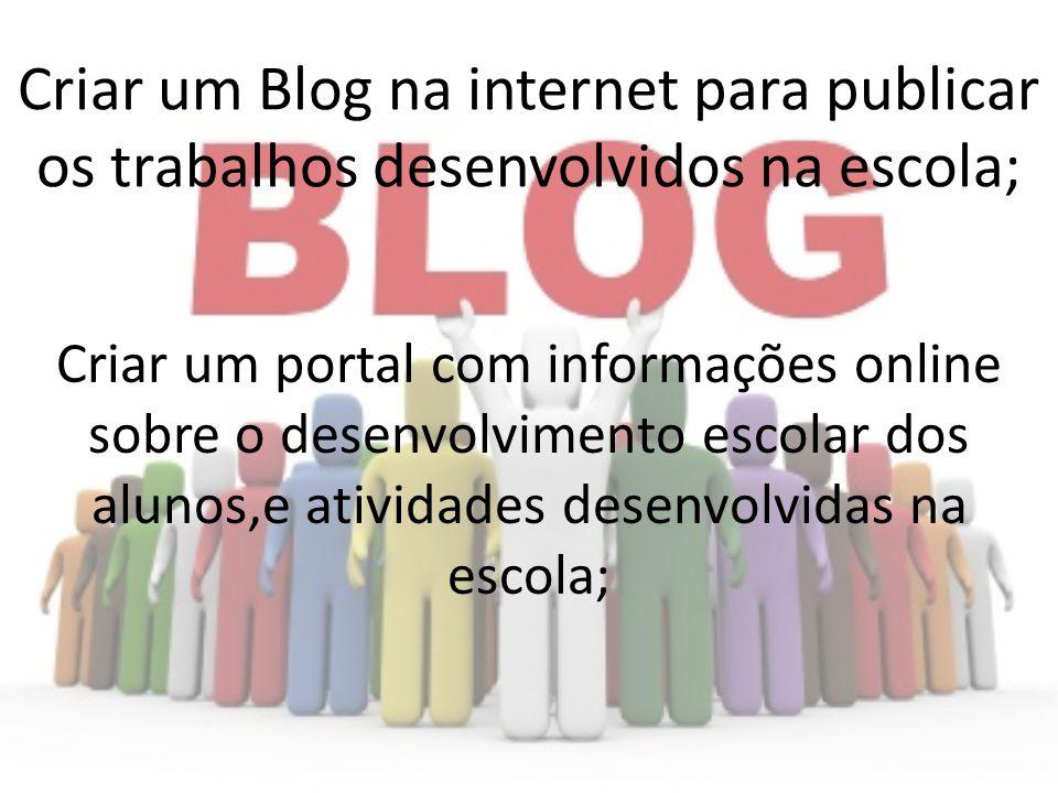 Criar um Blog na internet para publicar os trabalhos desenvolvidos na escola; Criar um portal com informações online sobre o desenvolvimento escolar d