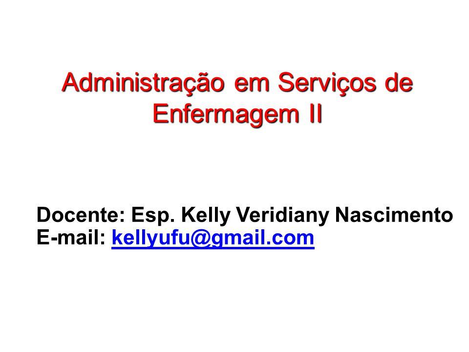 Administração em Serviços de Enfermagem II Docente: Esp. Kelly Veridiany Nascimento E-mail: kellyufu@gmail.comkellyufu@gmail.com