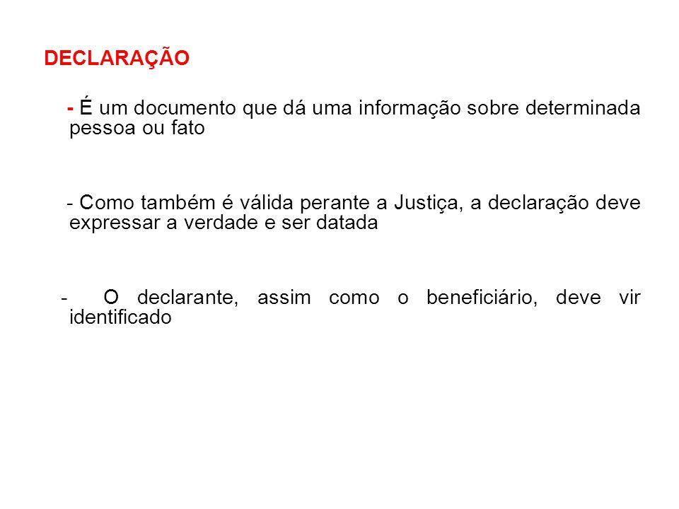 DECLARAÇÃO - É um documento que dá uma informação sobre determinada pessoa ou fato - Como também é válida perante a Justiça, a declaração deve express