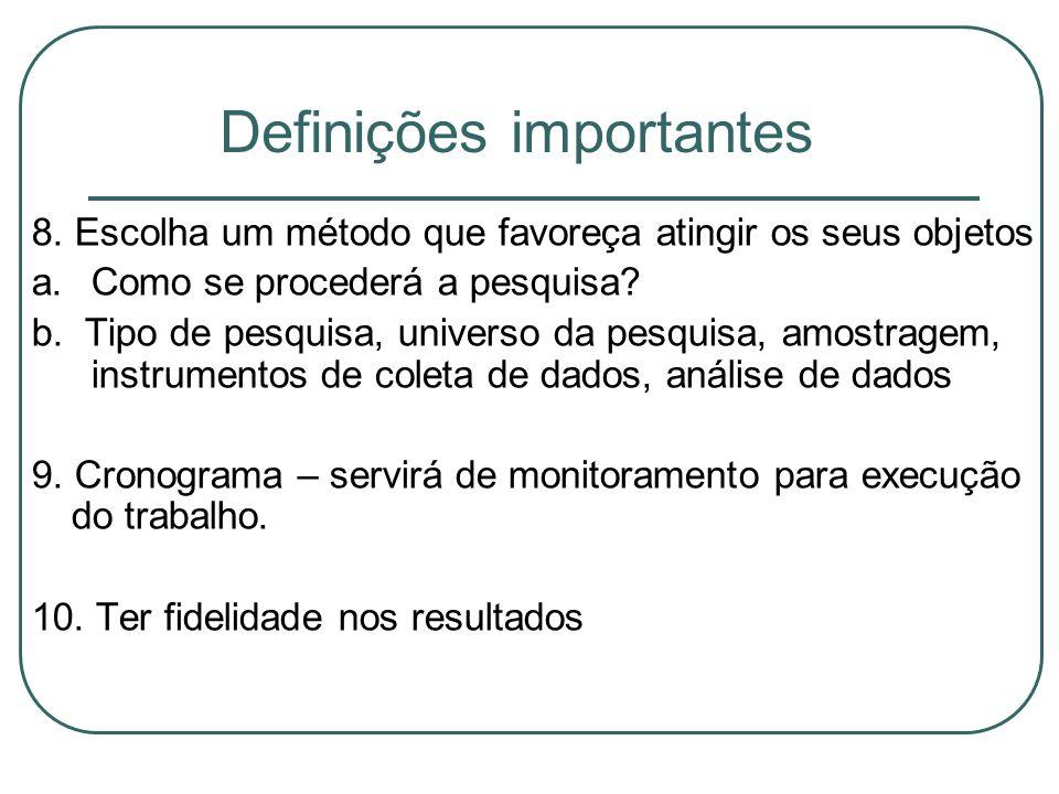 Definições importantes 8. Escolha um método que favoreça atingir os seus objetos a.Como se procederá a pesquisa? b. Tipo de pesquisa, universo da pesq
