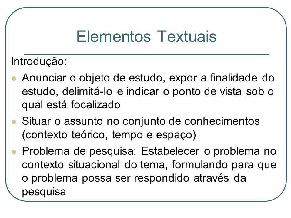 Elementos Textuais Introdução: Anunciar o objeto de estudo, expor a finalidade do estudo, delimitá-lo e indicar o ponto de vista sob o qual está focal