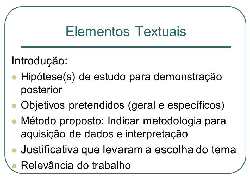 Elementos Textuais Introdução: Hipótese(s) de estudo para demonstração posterior Objetivos pretendidos (geral e específicos) Método proposto: Indicar