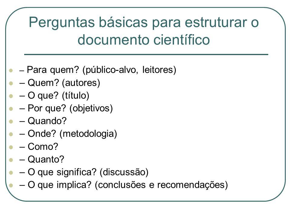 Perguntas básicas para estruturar o documento científico – Para quem? (público-alvo, leitores) – Quem? (autores) – O que? (título) – Por que? (objetiv
