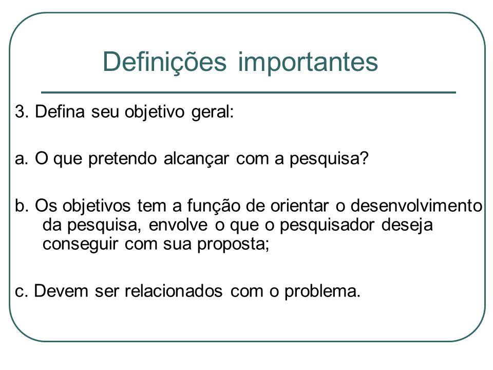 Definições importantes 3. Defina seu objetivo geral: a. O que pretendo alcançar com a pesquisa? b. Os objetivos tem a função de orientar o desenvolvim