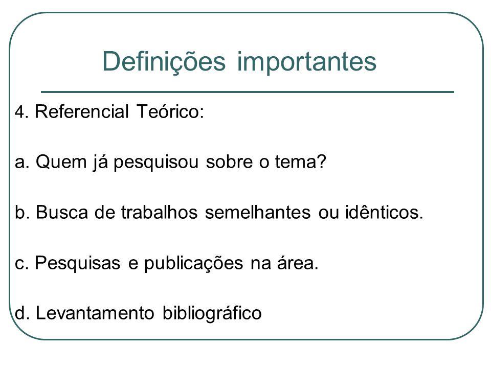 Definições importantes 4. Referencial Teórico: a. Quem já pesquisou sobre o tema? b. Busca de trabalhos semelhantes ou idênticos. c. Pesquisas e publi