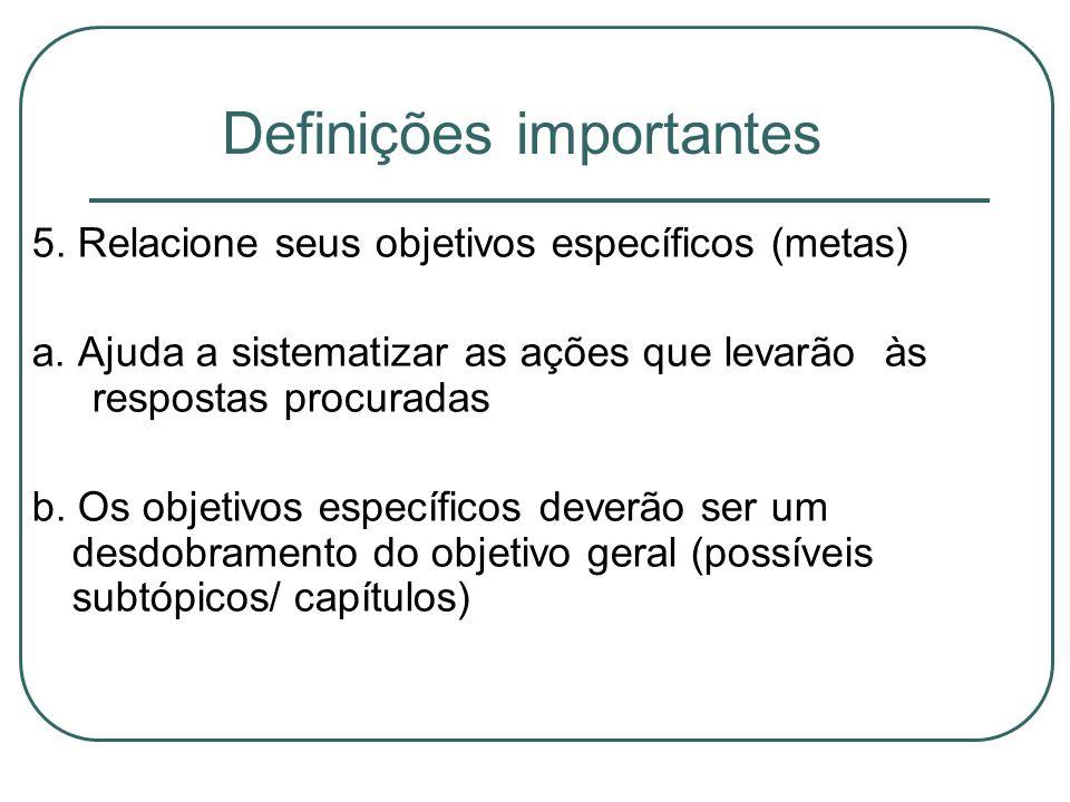 Definições importantes 5. Relacione seus objetivos específicos (metas) a. Ajuda a sistematizar as ações que levarão às respostas procuradas b. Os obje