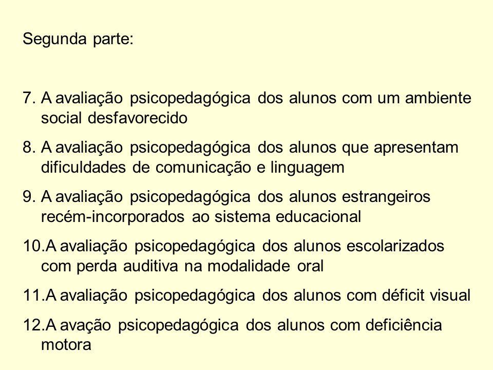 Segunda parte: 7.A avaliação psicopedagógica dos alunos com um ambiente social desfavorecido 8.A avaliação psicopedagógica dos alunos que apresentam dificuldades de comunicação e linguagem 9.A avaliação psicopedagógica dos alunos estrangeiros recém-incorporados ao sistema educacional 10.A avaliação psicopedagógica dos alunos escolarizados com perda auditiva na modalidade oral 11.A avaliação psicopedagógica dos alunos com déficit visual 12.A avação psicopedagógica dos alunos com deficiência motora