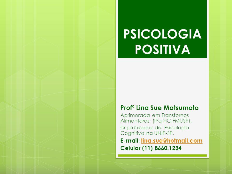 PSICOLOGIA POSITIVA Profª Lina Sue Matsumoto Aprimorada em Transtornos Alimentares (IPq-HC-FMUSP). Ex-professora de Psicologia Cognitiva na UNIP-SP. E