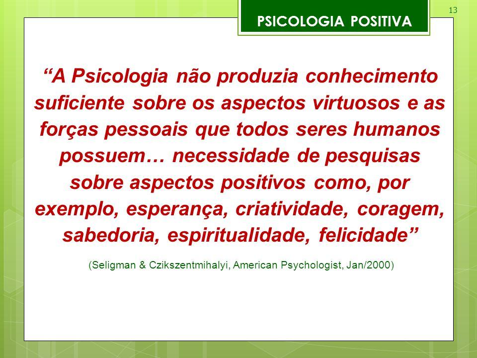 """13 PSICOLOGIA POSITIVA """"A Psicologia não produzia conhecimento suficiente sobre os aspectos virtuosos e as forças pessoais que todos seres humanos pos"""