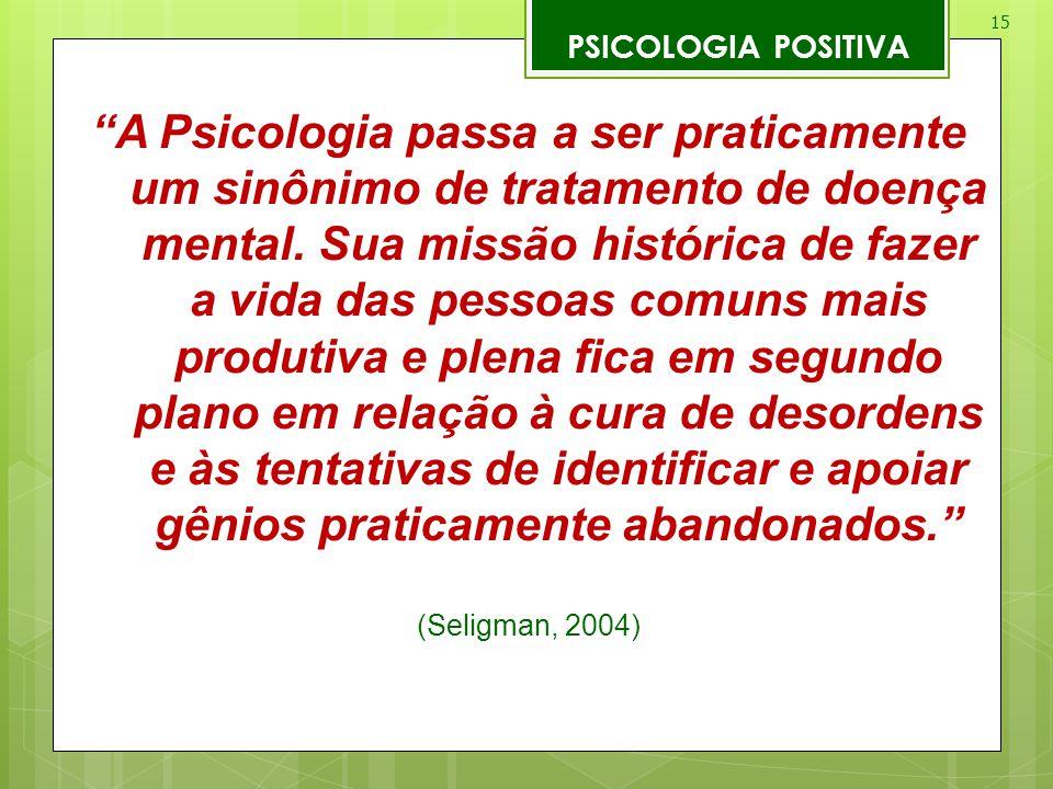 """15 PSICOLOGIA POSITIVA """"A Psicologia passa a ser praticamente um sinônimo de tratamento de doença mental. Sua missão histórica de fazer a vida das pes"""