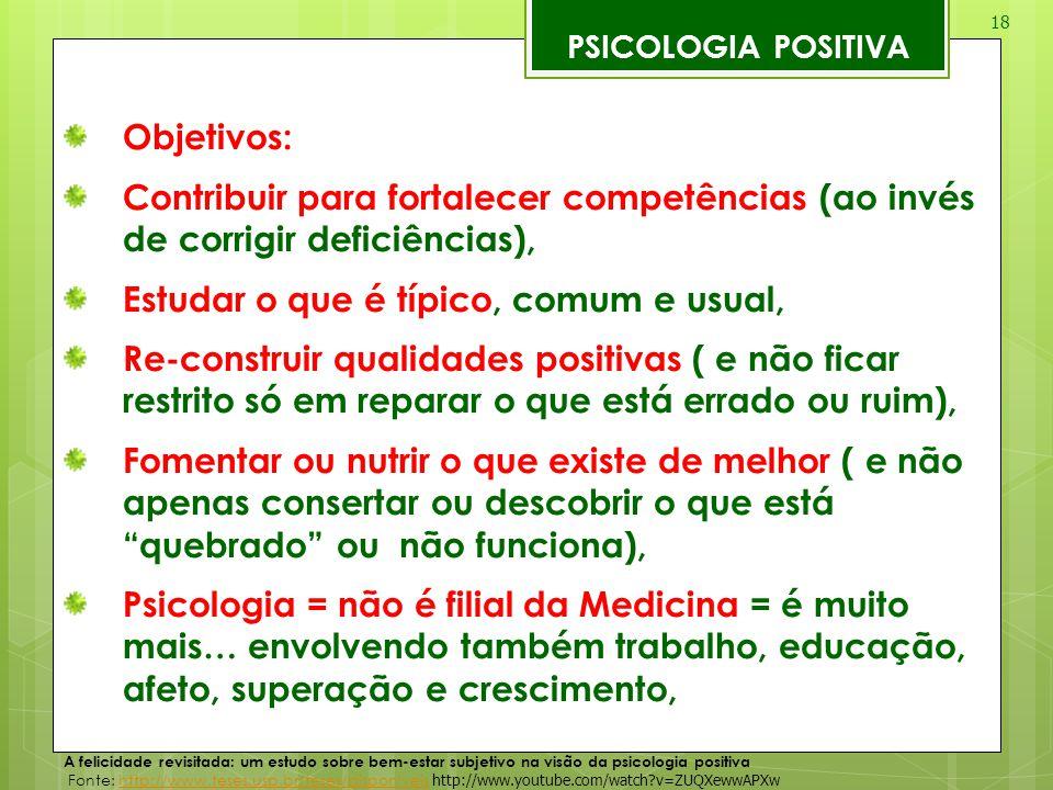 18 PSICOLOGIA POSITIVA Objetivos: Contribuir para fortalecer competências (ao invés de corrigir deficiências), Estudar o que é típico, comum e usual,