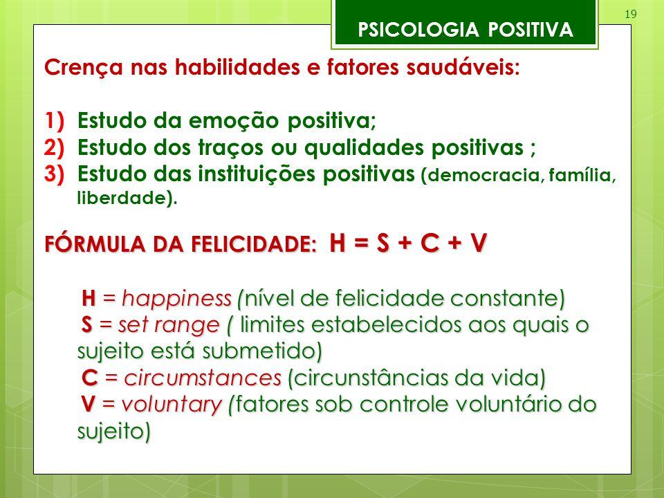 19 PSICOLOGIA POSITIVA Crença nas habilidades e fatores saudáveis: 1)Estudo da emoção positiva; 2)Estudo dos traços ou qualidades positivas ; 3)Estudo