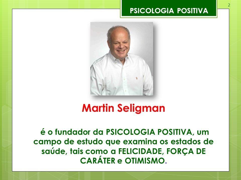 2 Martin Seligman é o fundador da PSICOLOGIA POSITIVA, um campo de estudo que examina os estados de saúde, tais como a FELICIDADE, FORÇA DE CARÁTER e