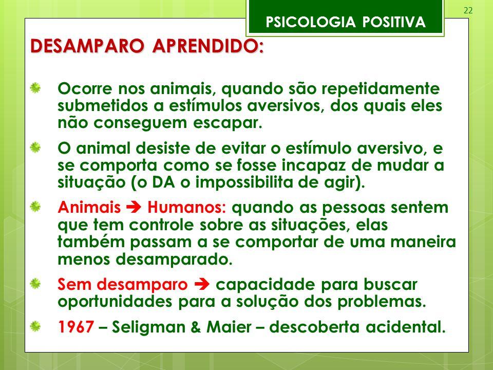 22 PSICOLOGIA POSITIVA DESAMPARO APRENDIDO: Ocorre nos animais, quando são repetidamente submetidos a estímulos aversivos, dos quais eles não consegue