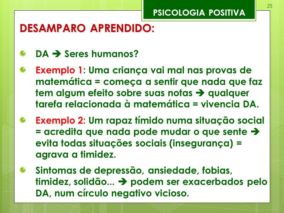 25 PSICOLOGIA POSITIVA DESAMPARO APRENDIDO: DA  Seres humanos? Exemplo 1: Uma criança vai mal nas provas de matemática = começa a sentir que nada que