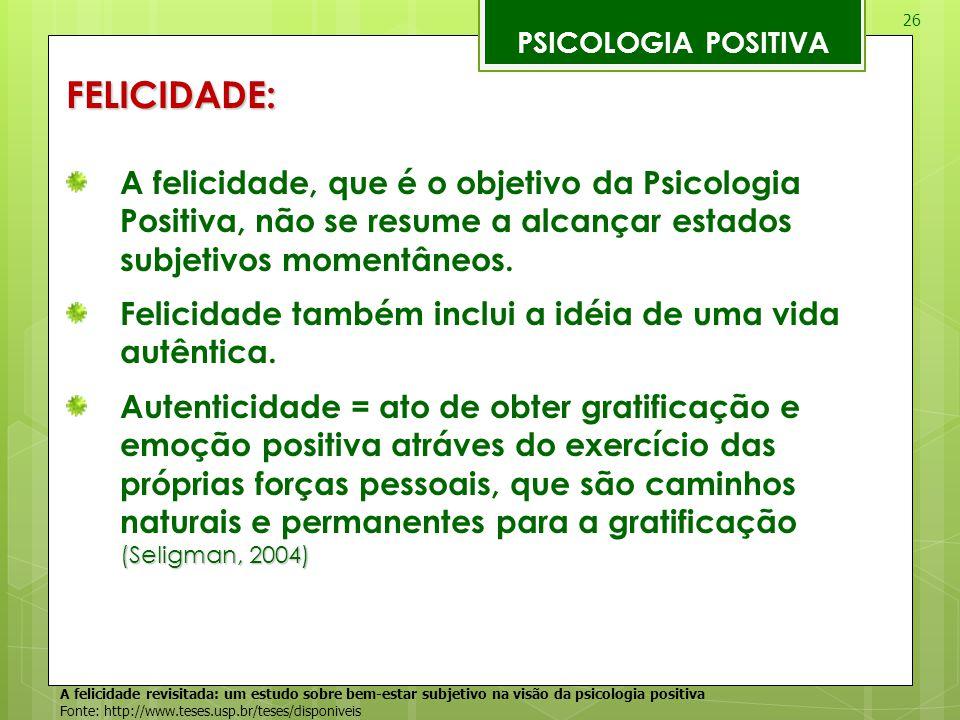 26 PSICOLOGIA POSITIVAFELICIDADE: A felicidade, que é o objetivo da Psicologia Positiva, não se resume a alcançar estados subjetivos momentâneos. Feli