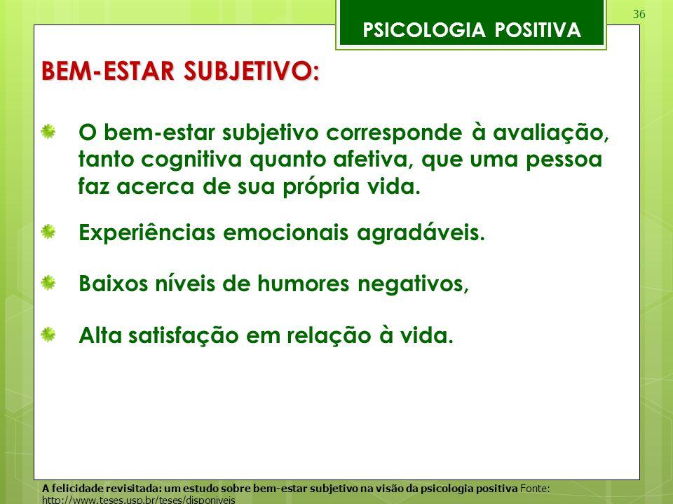 36 PSICOLOGIA POSITIVA BEM-ESTAR SUBJETIVO: O bem-estar subjetivo corresponde à avaliação, tanto cognitiva quanto afetiva, que uma pessoa faz acerca d