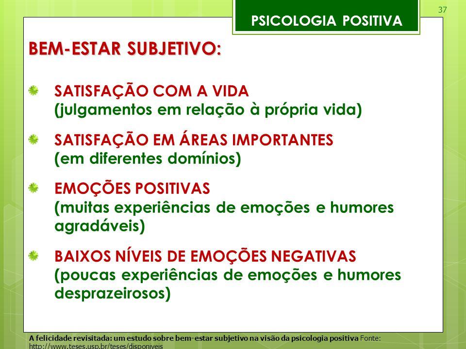 37 PSICOLOGIA POSITIVA BEM-ESTAR SUBJETIVO: SATISFAÇÃO COM A VIDA (julgamentos em relação à própria vida) SATISFAÇÃO EM ÁREAS IMPORTANTES (em diferent