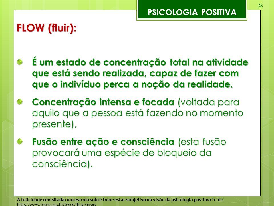 38 PSICOLOGIA POSITIVA FLOW (fluir): É um estado de concentração total na atividade que está sendo realizada, capaz de fazer com que o indivíduo perca