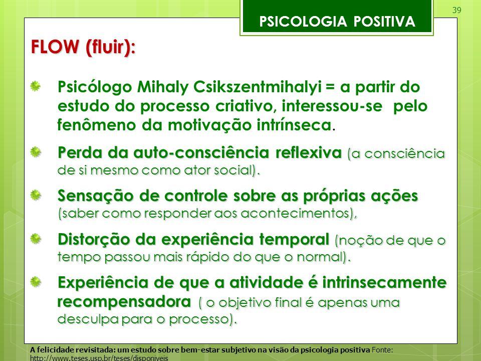 39 PSICOLOGIA POSITIVA FLOW (fluir): Psicólogo Mihaly Csikszentmihalyi = a partir do estudo do processo criativo, interessou-se pelo fenômeno da motiv
