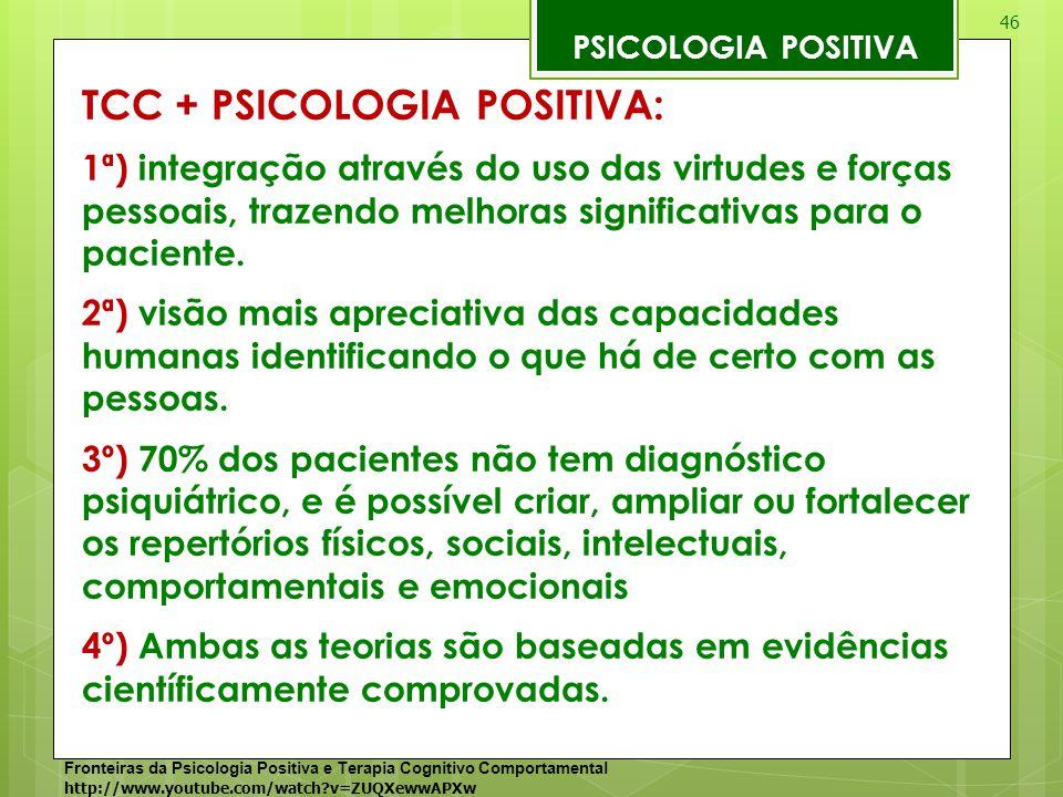 46 PSICOLOGIA POSITIVA TCC + PSICOLOGIA POSITIVA: 1ª) integração através do uso das virtudes e forças pessoais, trazendo melhoras significativas para