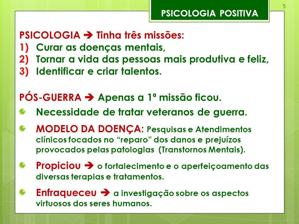 5 PSICOLOGIA POSITIVA PSICOLOGIA  Tinha três missões: 1)Curar as doenças mentais, 2)Tornar a vida das pessoas mais produtiva e feliz, 3)Identificar e