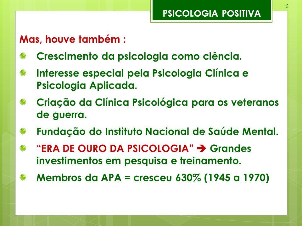 6 PSICOLOGIA POSITIVA Mas, houve também : Crescimento da psicologia como ciência. Interesse especial pela Psicologia Clínica e Psicologia Aplicada. Cr