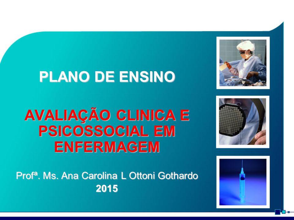 PLANO DE ENSINO AVALIAÇÃO CLINICA E PSICOSSOCIAL EM ENFERMAGEM Profª. Ms. Ana Carolina L Ottoni Gothardo 2015