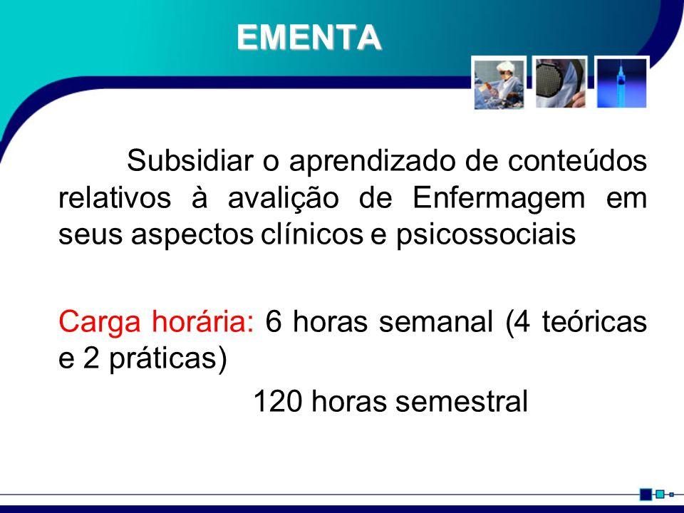 EMENTA Subsidiar o aprendizado de conteúdos relativos à avalição de Enfermagem em seus aspectos clínicos e psicossociais Carga horária: 6 horas semana