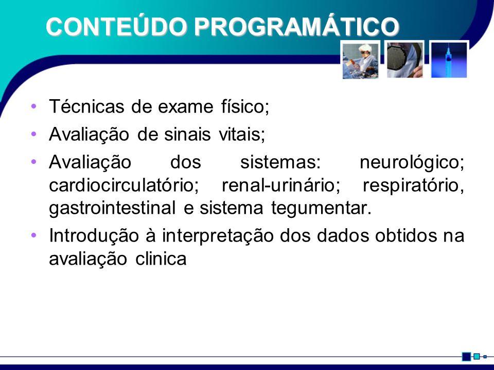 CONTEÚDO PROGRAMÁTICO Técnicas de exame físico; Avaliação de sinais vitais; Avaliação dos sistemas: neurológico; cardiocirculatório; renal-urinário; r