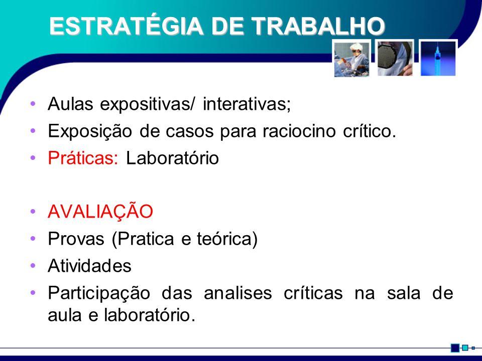 ESTRATÉGIA DE TRABALHO Aulas expositivas/ interativas; Exposição de casos para raciocino crítico. Práticas: Laboratório AVALIAÇÃO Provas (Pratica e te