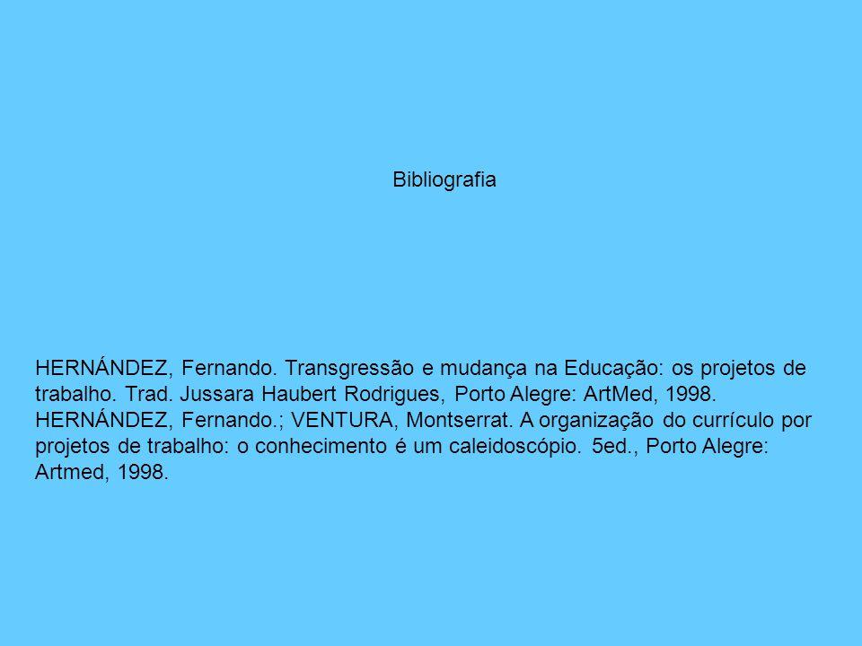 HERNÁNDEZ, Fernando. Transgressão e mudança na Educação: os projetos de trabalho. Trad. Jussara Haubert Rodrigues, Porto Alegre: ArtMed, 1998. HERNÁND