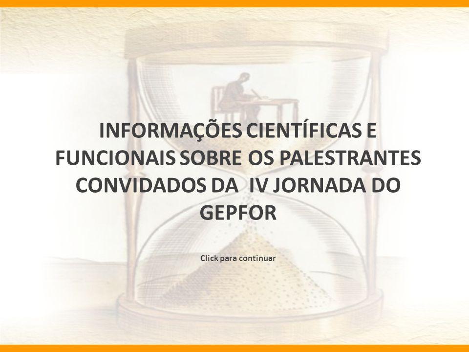 INFORMAÇÕES CIENTÍFICAS E FUNCIONAIS SOBRE OS PALESTRANTES CONVIDADOS DA IV JORNADA DO GEPFOR Click para continuar