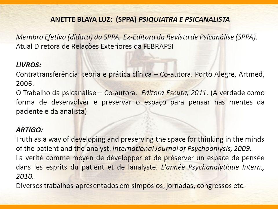 ANETTE BLAYA LUZ: (SPPA) PSIQUIATRA E PSICANALISTA Membro Efetivo (didata) da SPPA, Ex-Editora da Revista de Psicanálise (SPPA). Atual Diretora de Rel