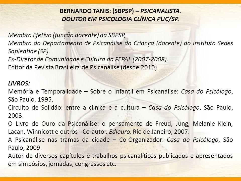 BERNARDO TANIS: (SBPSP) – PSICANALISTA. DOUTOR EM PSICOLOGIA CLÍNICA PUC/SP. Membro Efetivo (função docente) da SBPSP, Membro do Departamento de Psica