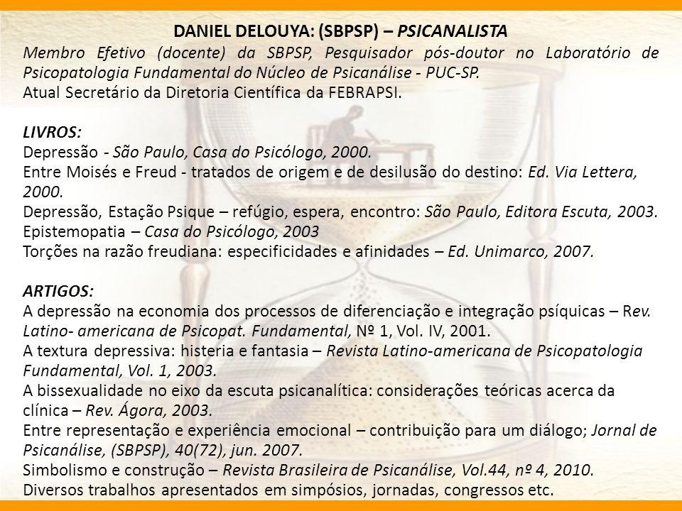 DANIEL DELOUYA: (SBPSP) – PSICANALISTA Membro Efetivo (docente) da SBPSP, Pesquisador pós-doutor no Laboratório de Psicopatologia Fundamental do Núcle