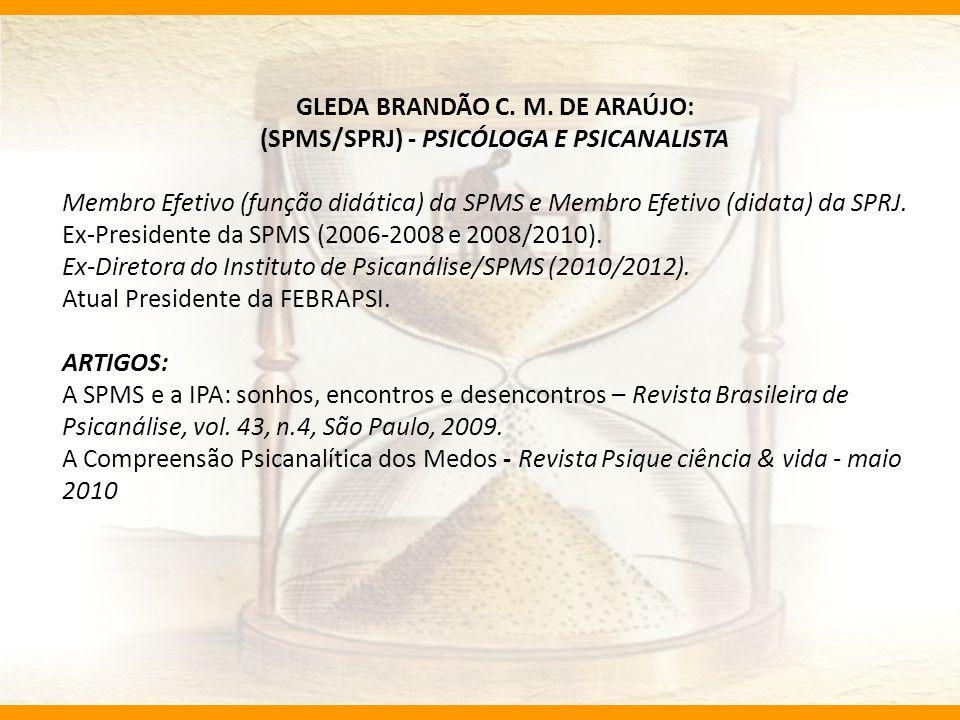 GLEDA BRANDÃO C. M. DE ARAÚJO: (SPMS/SPRJ) - PSICÓLOGA E PSICANALISTA Membro Efetivo (função didática) da SPMS e Membro Efetivo (didata) da SPRJ. Ex-P
