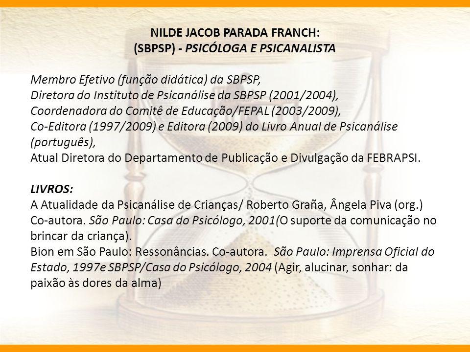 NILDE JACOB PARADA FRANCH: (SBPSP) - PSICÓLOGA E PSICANALISTA Membro Efetivo (função didática) da SBPSP, Diretora do Instituto de Psicanálise da SBPSP