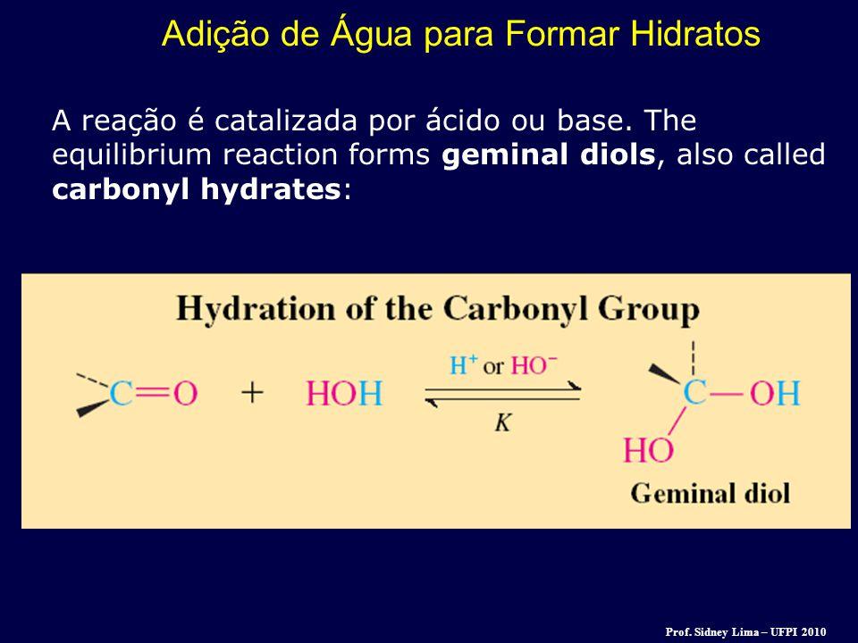 Adição de Água para Formar Hidratos A reação é catalizada por ácido ou base. The equilibrium reaction forms geminal diols, also called carbonyl hydrat