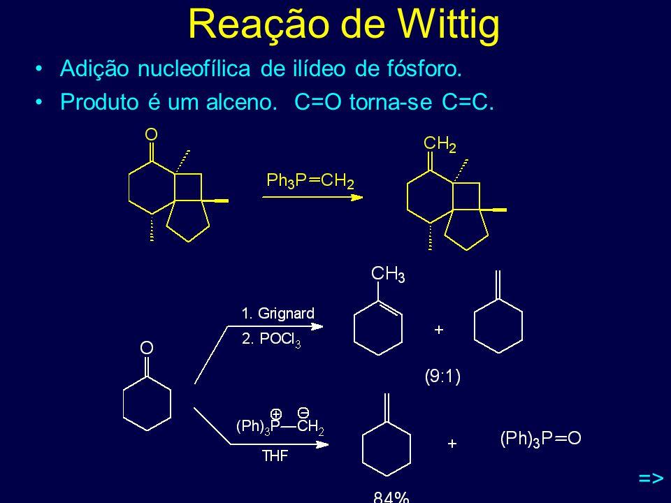 Reação de Wittig Adição nucleofílica de ilídeo de fósforo. Produto é um alceno. C=O torna-se C=C. =>
