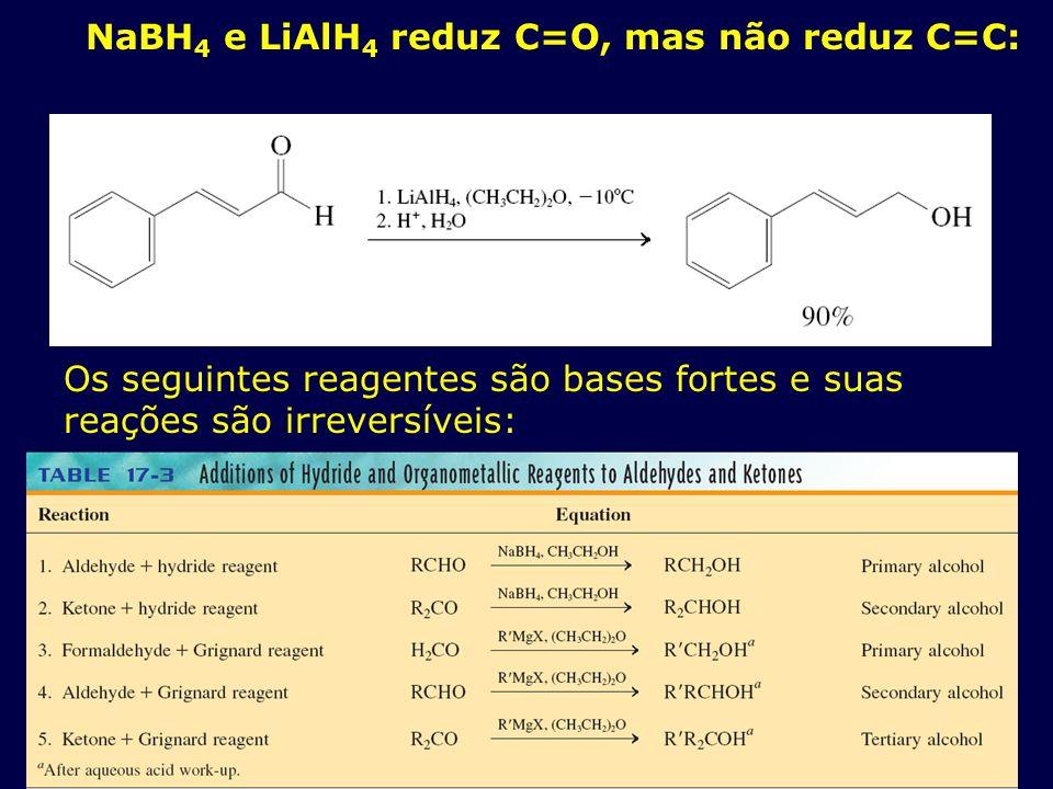 NaBH 4 e LiAlH 4 reduz C=O, mas não reduz C=C: Os seguintes reagentes são bases fortes e suas reações são irreversíveis: