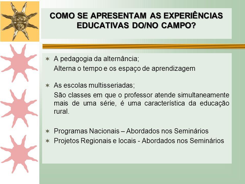 COMO SE APRESENTAM AS EXPERIÊNCIAS EDUCATIVAS DO/NO CAMPO?  A pedagogia da alternância; Alterna o tempo e os espaço de aprendizagem  As escolas mult