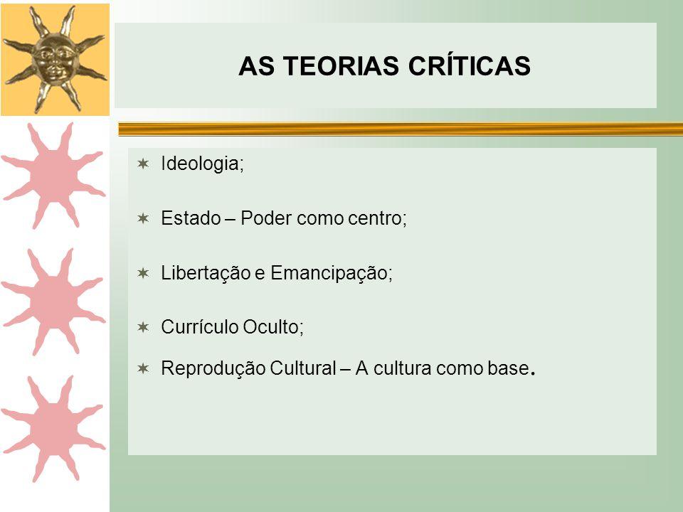 AS TEORIAS CRÍTICAS  Ideologia;  Estado – Poder como centro;  Libertação e Emancipação;  Currículo Oculto;  Reprodução Cultural – A cultura como base.