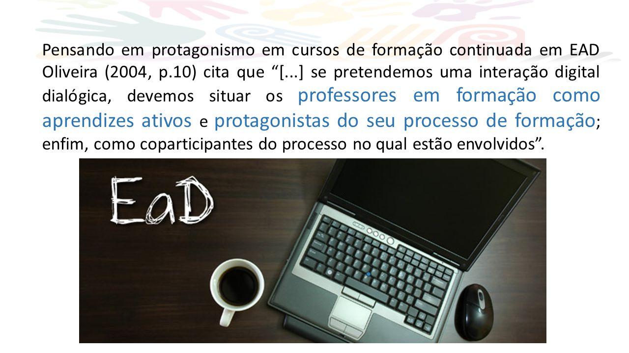 Pensando em protagonismo em cursos de formação continuada em EAD Oliveira (2004, p.10) cita que [...] se pretendemos uma interação digital dialógica, devemos situar os professores em formação como aprendizes ativos e protagonistas do seu processo de formação ; enfim, como coparticipantes do processo no qual estão envolvidos .