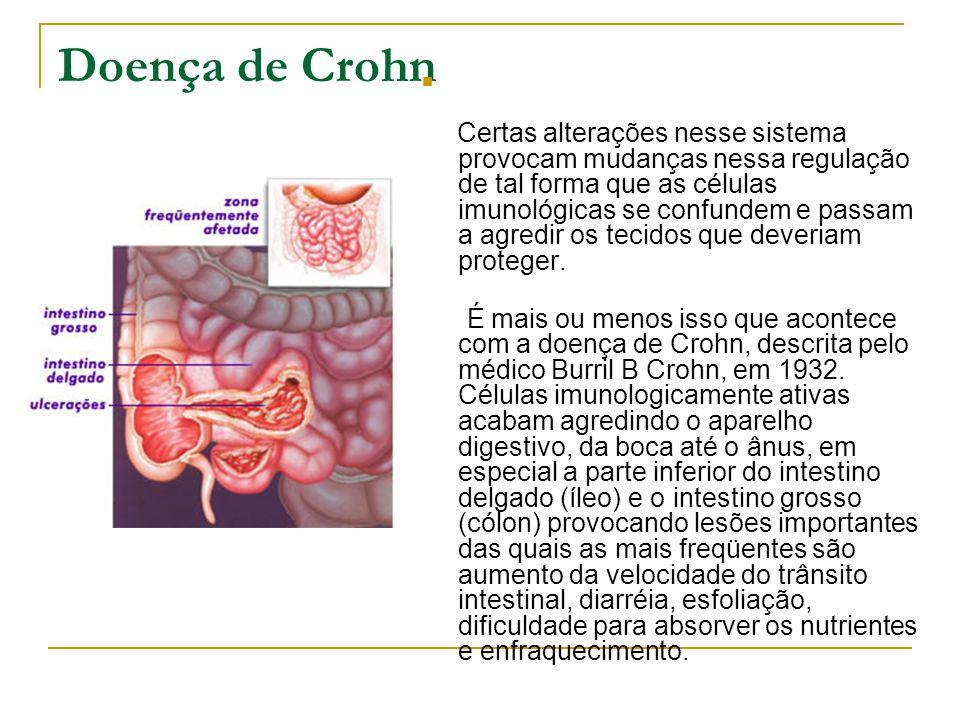 Doença de Crohn Certas alterações nesse sistema provocam mudanças nessa regulação de tal forma que as células imunológicas se confundem e passam a agr