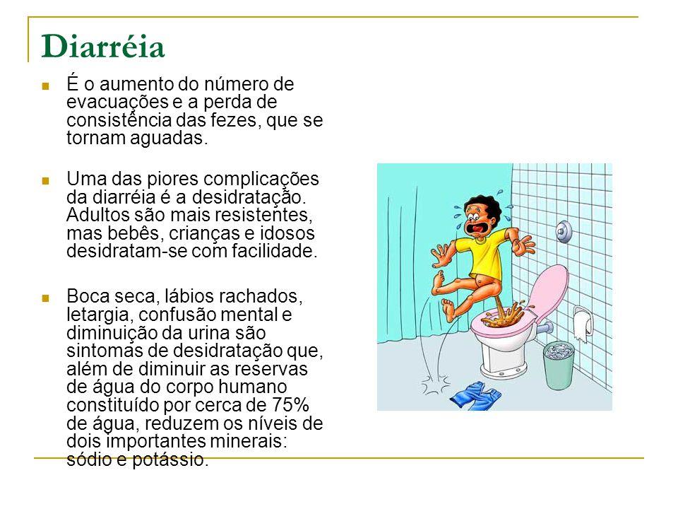 Diarréia É o aumento do número de evacuações e a perda de consistência das fezes, que se tornam aguadas. Uma das piores complicações da diarréia é a d